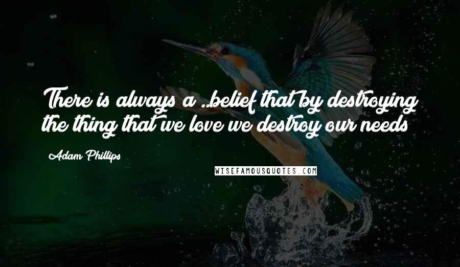 Adam Phillips quotes: There is always a ..belief that by destroying the thing that we love we destroy our needs