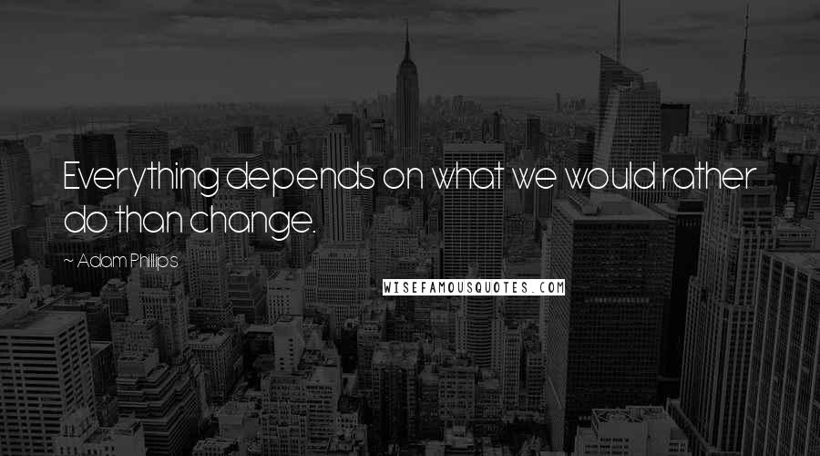 Adam Phillips quotes: Everything depends on what we would rather do than change.
