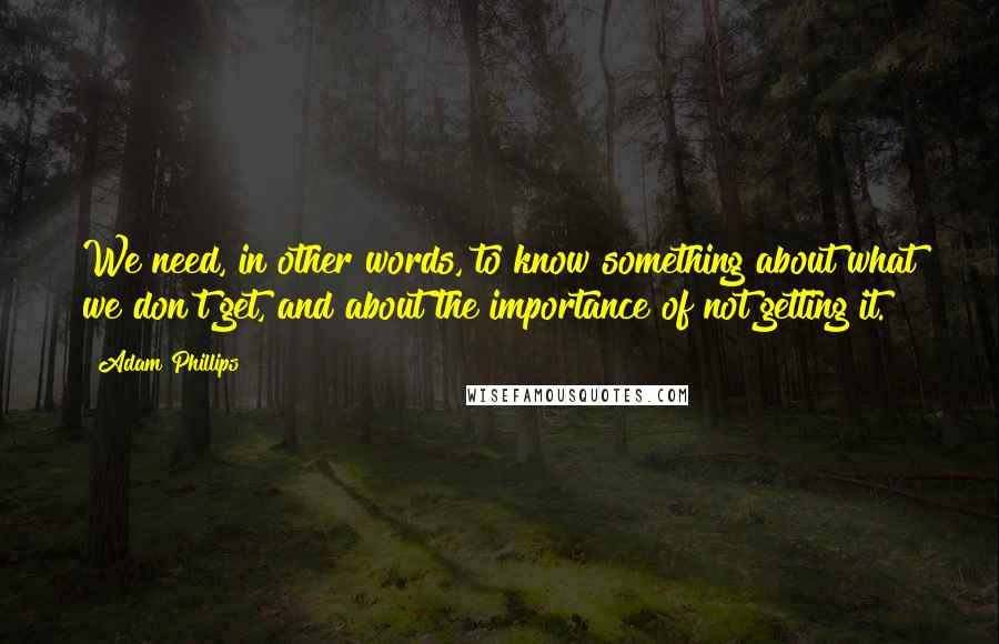 Adam Phillips quotes: We need, in other words, to know something about what we don't get, and about the importance of not getting it.