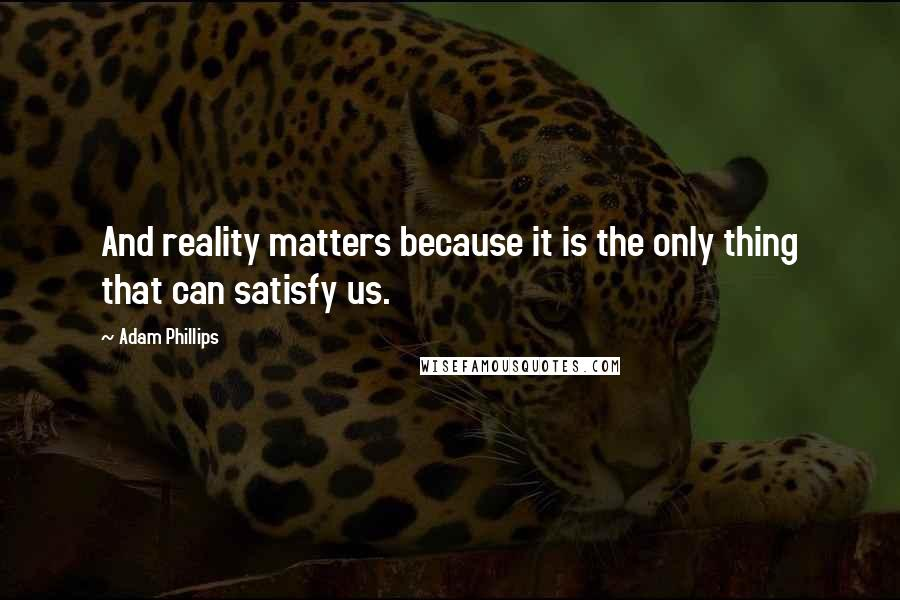 Adam Phillips quotes: And reality matters because it is the only thing that can satisfy us.