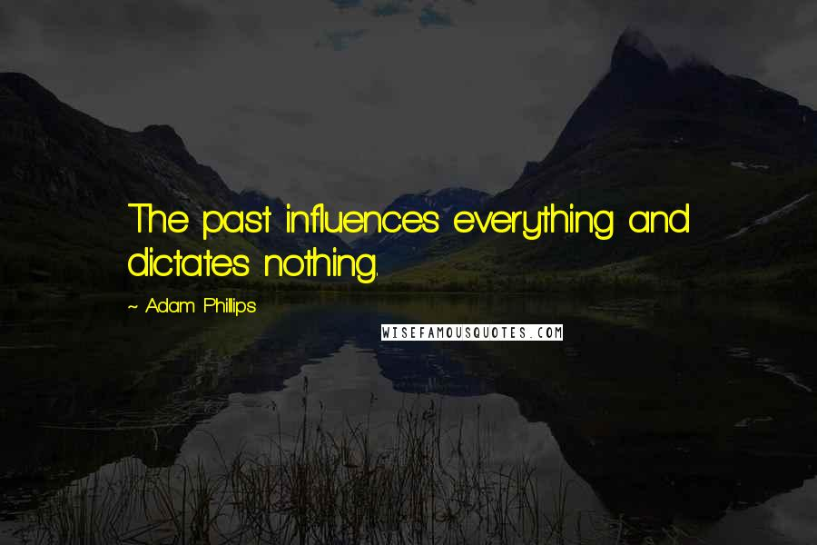 Adam Phillips quotes: The past influences everything and dictates nothing.