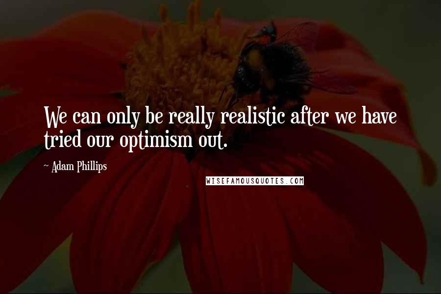 Adam Phillips quotes: We can only be really realistic after we have tried our optimism out.