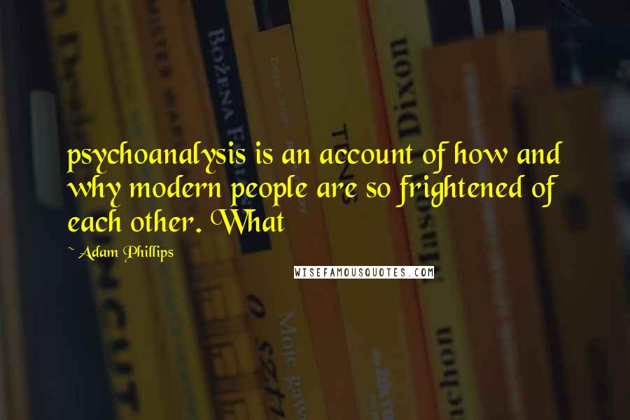 Adam Phillips quotes: psychoanalysis is an account of how and why modern people are so frightened of each other. What