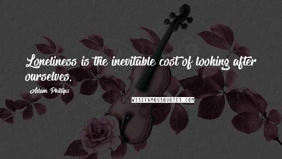 Adam Phillips quotes: Loneliness is the inevitable cost of looking after ourselves.