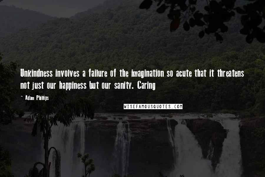 Adam Phillips quotes: Unkindness involves a failure of the imagination so acute that it threatens not just our happiness but our sanity. Caring