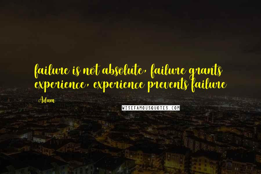 Adam quotes: failure is not absolute, failure grants experience, experience prevents failure