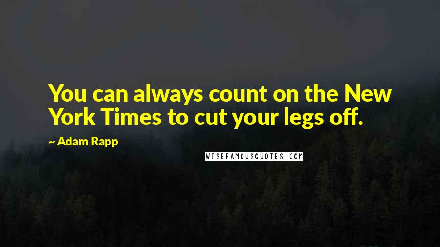 Adam Rapp quotes: You can always count on the New York Times to cut your legs off.