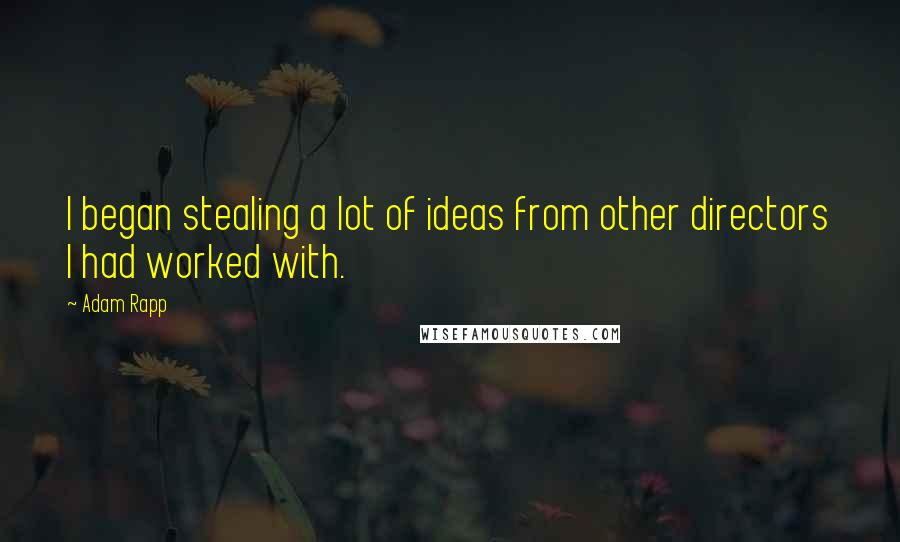 Adam Rapp quotes: I began stealing a lot of ideas from other directors I had worked with.