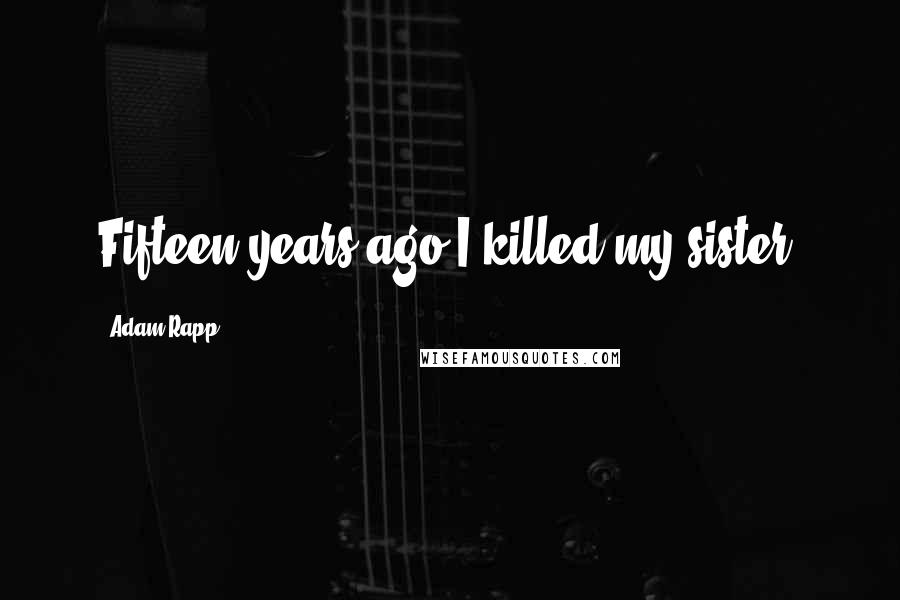 Adam Rapp quotes: Fifteen years ago I killed my sister.