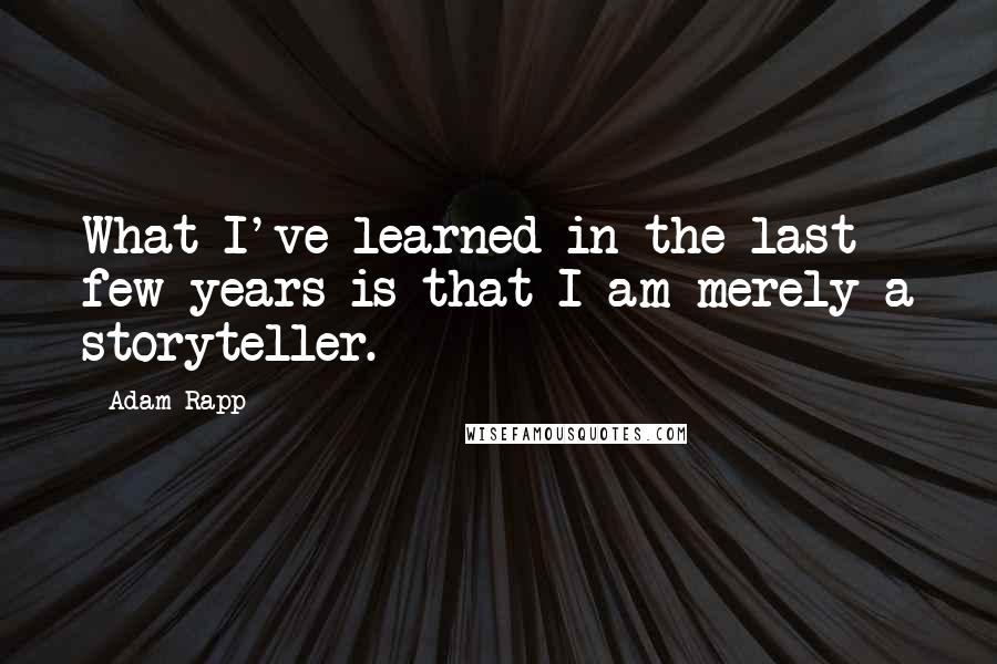 Adam Rapp quotes: What I've learned in the last few years is that I am merely a storyteller.
