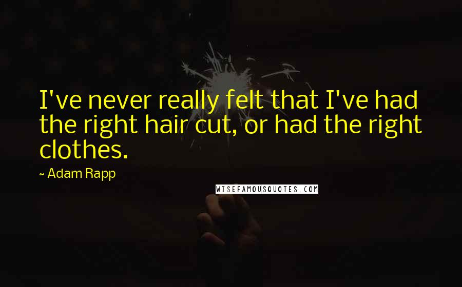 Adam Rapp quotes: I've never really felt that I've had the right hair cut, or had the right clothes.