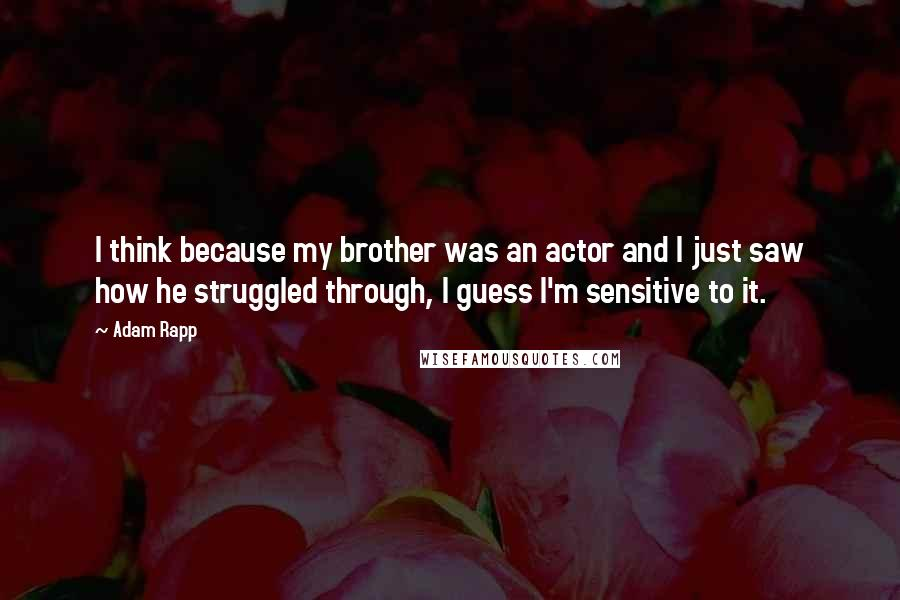 Adam Rapp quotes: I think because my brother was an actor and I just saw how he struggled through, I guess I'm sensitive to it.