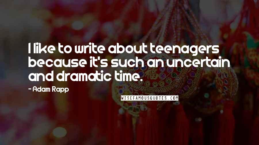 Adam Rapp quotes: I like to write about teenagers because it's such an uncertain and dramatic time.