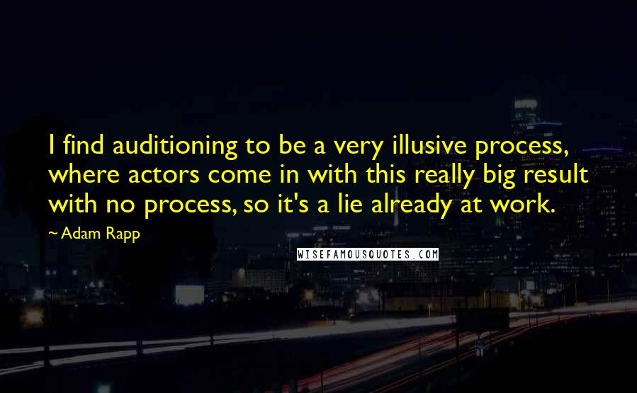 Adam Rapp quotes: I find auditioning to be a very illusive process, where actors come in with this really big result with no process, so it's a lie already at work.