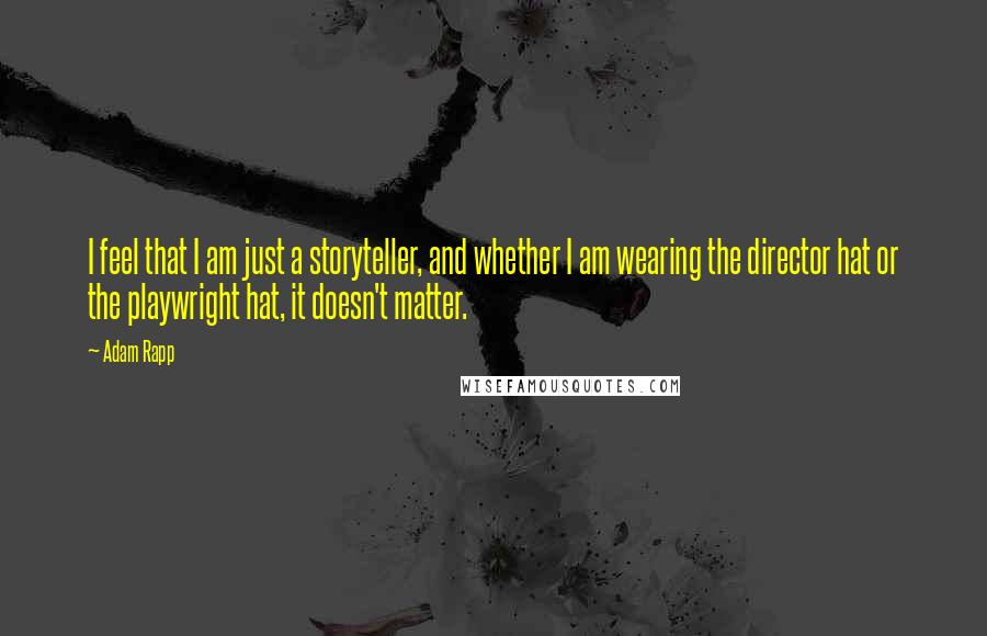 Adam Rapp quotes: I feel that I am just a storyteller, and whether I am wearing the director hat or the playwright hat, it doesn't matter.