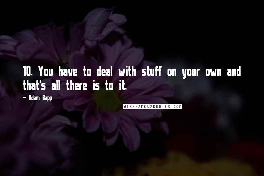 Adam Rapp quotes: 10. You have to deal with stuff on your own and that's all there is to it.