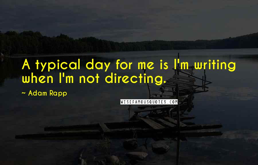 Adam Rapp quotes: A typical day for me is I'm writing when I'm not directing.