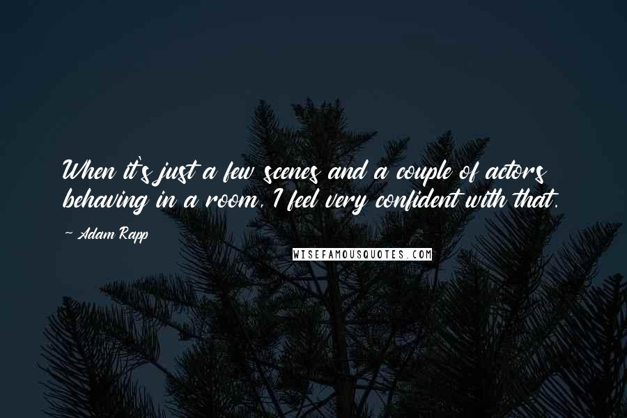 Adam Rapp quotes: When it's just a few scenes and a couple of actors behaving in a room, I feel very confident with that.