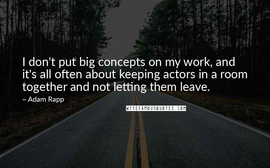 Adam Rapp quotes: I don't put big concepts on my work, and it's all often about keeping actors in a room together and not letting them leave.
