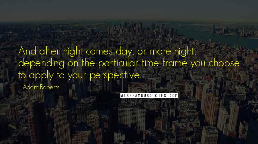 Adam Roberts quotes: And after night comes day, or more night, depending on the particular time-frame you choose to apply to your perspective.