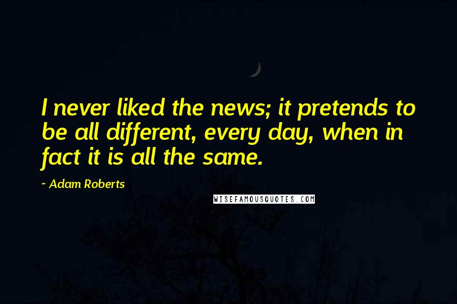 Adam Roberts quotes: I never liked the news; it pretends to be all different, every day, when in fact it is all the same.