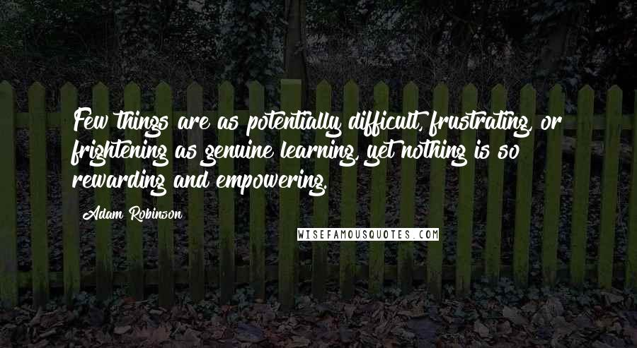 Adam Robinson quotes: Few things are as potentially difficult, frustrating, or frightening as genuine learning, yet nothing is so rewarding and empowering.