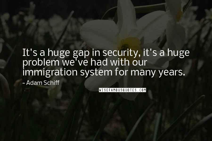 Adam Schiff quotes: It's a huge gap in security, it's a huge problem we've had with our immigration system for many years.