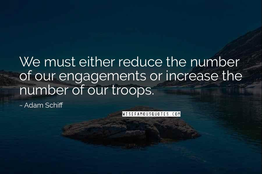 Adam Schiff quotes: We must either reduce the number of our engagements or increase the number of our troops.