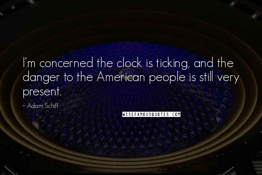 Adam Schiff quotes: I'm concerned the clock is ticking, and the danger to the American people is still very present.