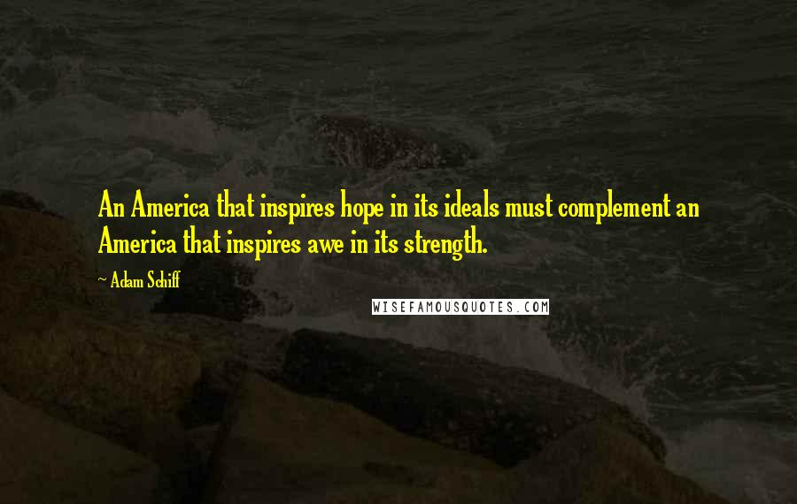 Adam Schiff quotes: An America that inspires hope in its ideals must complement an America that inspires awe in its strength.