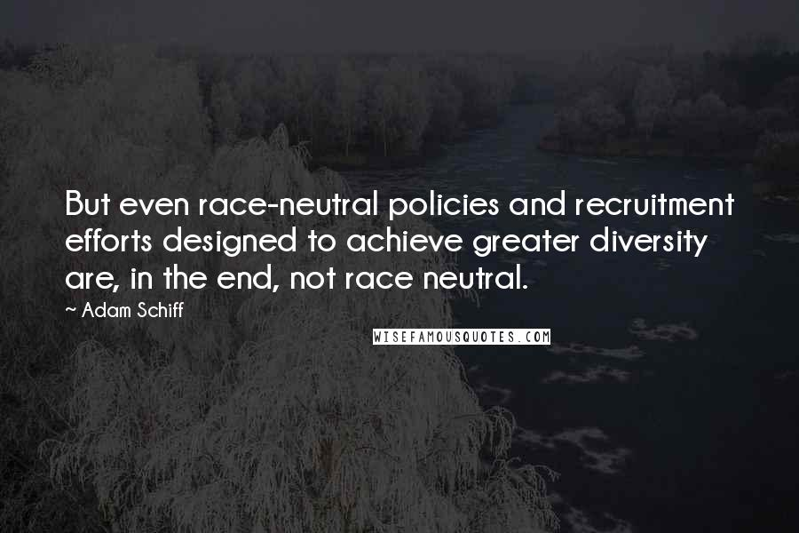 Adam Schiff quotes: But even race-neutral policies and recruitment efforts designed to achieve greater diversity are, in the end, not race neutral.