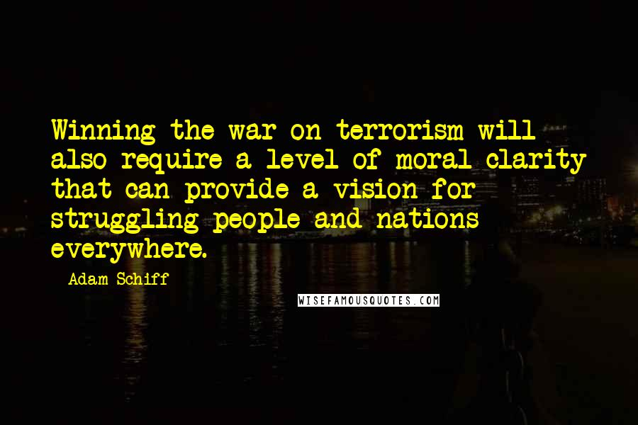 Adam Schiff quotes: Winning the war on terrorism will also require a level of moral clarity that can provide a vision for struggling people and nations everywhere.