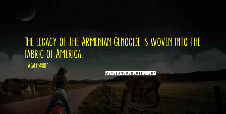 Adam Schiff quotes: The legacy of the Armenian Genocide is woven into the fabric of America.