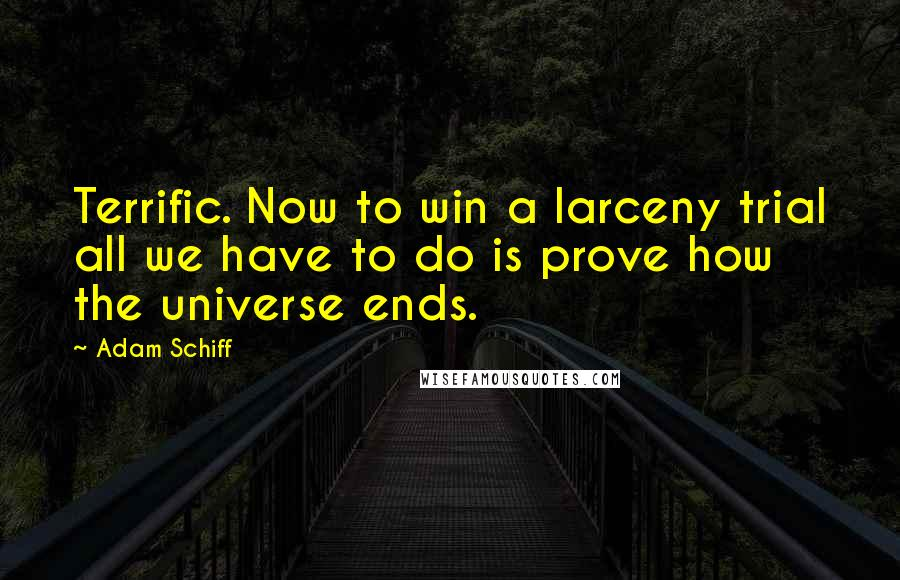 Adam Schiff quotes: Terrific. Now to win a larceny trial all we have to do is prove how the universe ends.