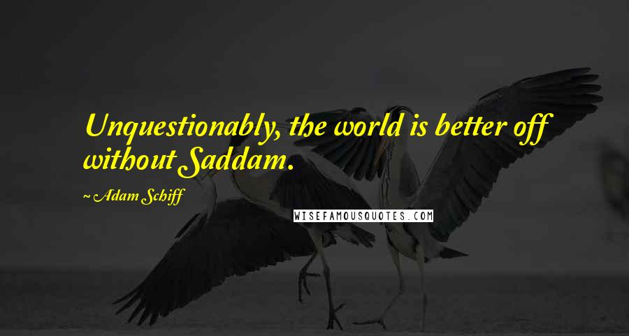 Adam Schiff quotes: Unquestionably, the world is better off without Saddam.