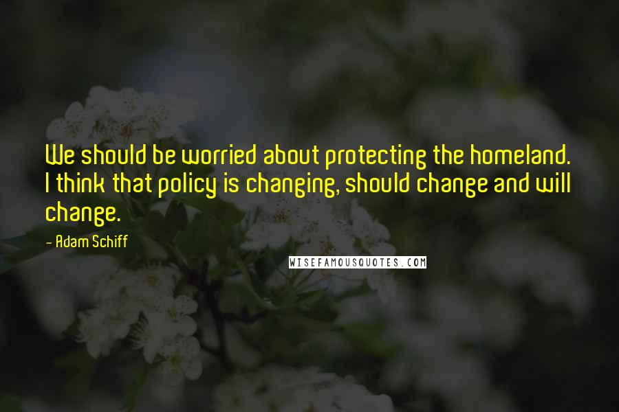 Adam Schiff quotes: We should be worried about protecting the homeland. I think that policy is changing, should change and will change.