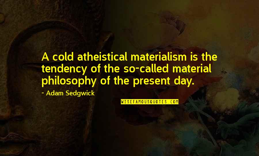 Adam Sedgwick Quotes By Adam Sedgwick: A cold atheistical materialism is the tendency of
