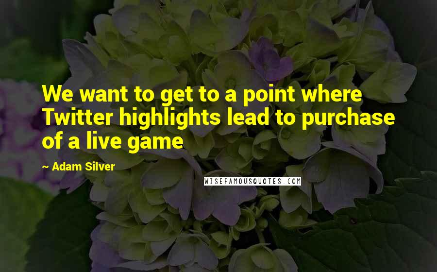 Adam Silver quotes: We want to get to a point where Twitter highlights lead to purchase of a live game