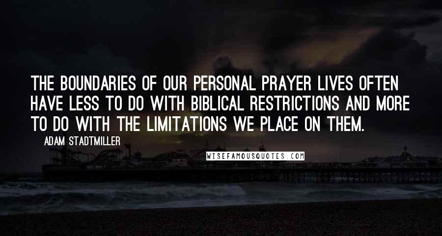 Adam Stadtmiller quotes: The boundaries of our personal prayer lives often have less to do with biblical restrictions and more to do with the limitations we place on them.