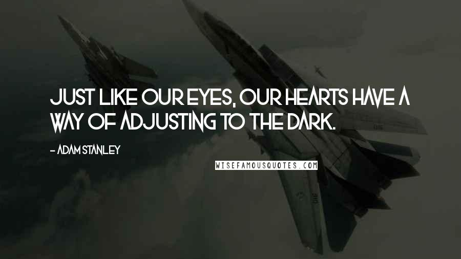 Adam Stanley quotes: Just like our eyes, our hearts have a way of adjusting to the dark.