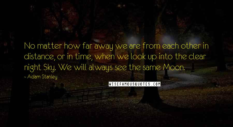 Adam Stanley quotes: No matter how far away we are from each other in distance, or in time, when we look up into the clear night Sky. We will always see the same
