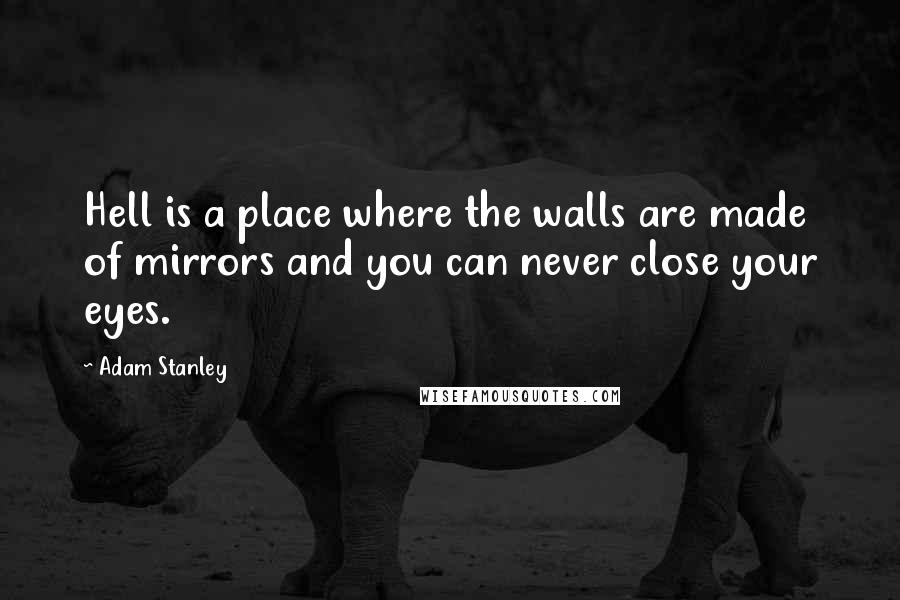 Adam Stanley quotes: Hell is a place where the walls are made of mirrors and you can never close your eyes.