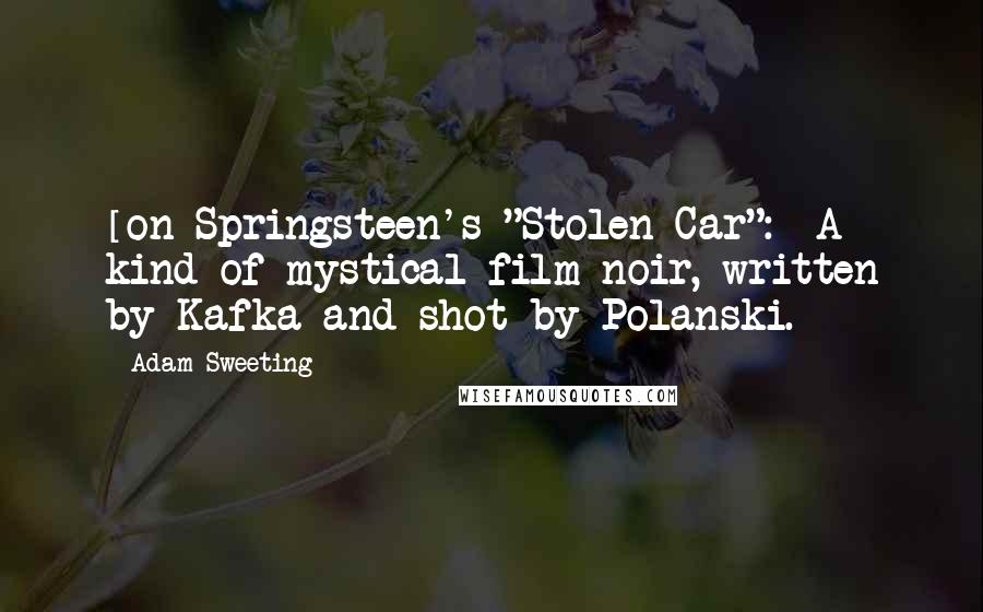 "Adam Sweeting quotes: [on Springsteen's ""Stolen Car"":] A kind of mystical film noir, written by Kafka and shot by Polanski."