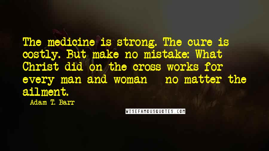 Adam T. Barr quotes: The medicine is strong. The cure is costly. But make no mistake: What Christ did on the cross works for every man and woman - no matter the ailment.