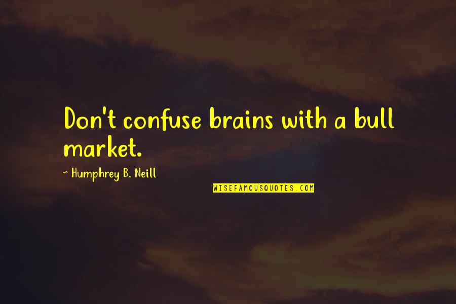 Adam Ulam Quotes By Humphrey B. Neill: Don't confuse brains with a bull market.