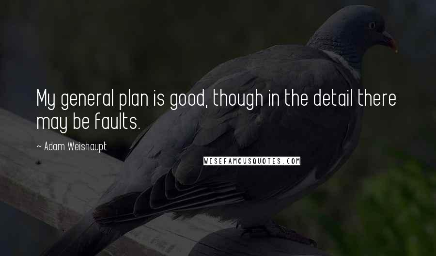 Adam Weishaupt quotes: My general plan is good, though in the detail there may be faults.