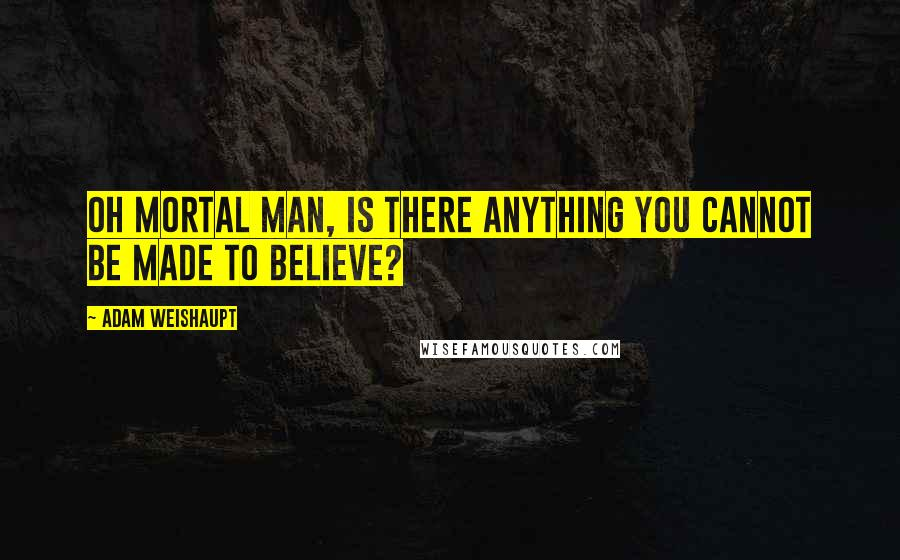 Adam Weishaupt quotes: Oh mortal man, is there anything you cannot be made to believe?