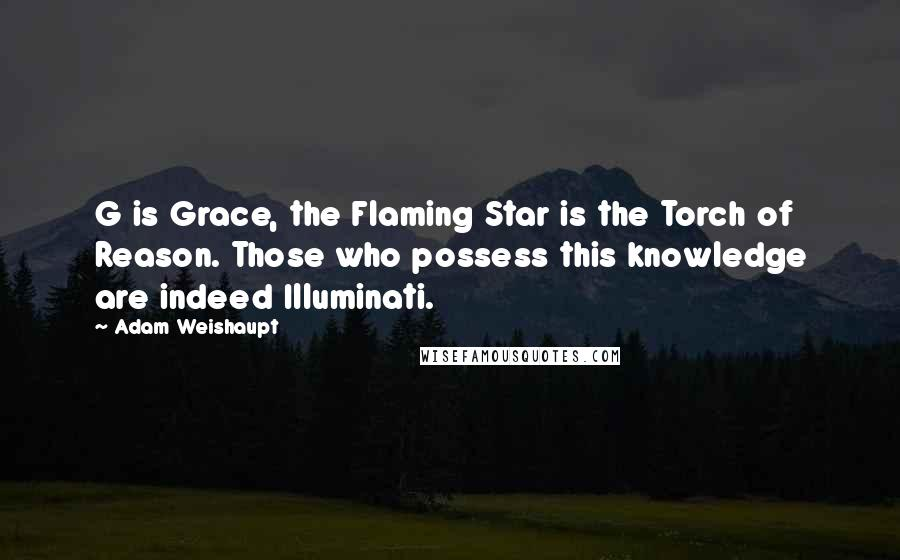 Adam Weishaupt quotes: G is Grace, the Flaming Star is the Torch of Reason. Those who possess this knowledge are indeed Illuminati.