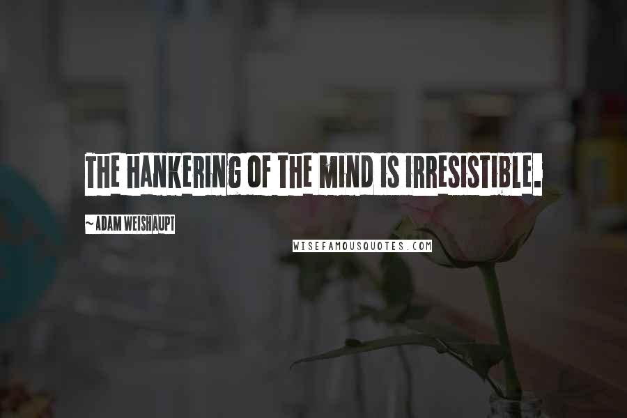 Adam Weishaupt quotes: The hankering of the mind is irresistible.