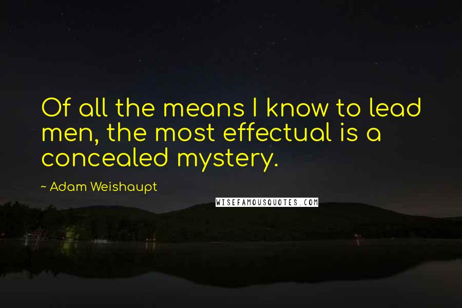 Adam Weishaupt quotes: Of all the means I know to lead men, the most effectual is a concealed mystery.